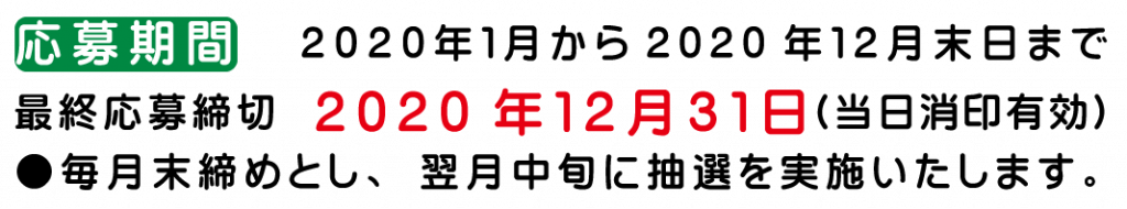 応募期間 2020年1月から2020年12月 最終応募締切 2020年12月31日(当日消印有効) ●毎月末締めとし、翌月中旬に抽選を実施いたします。